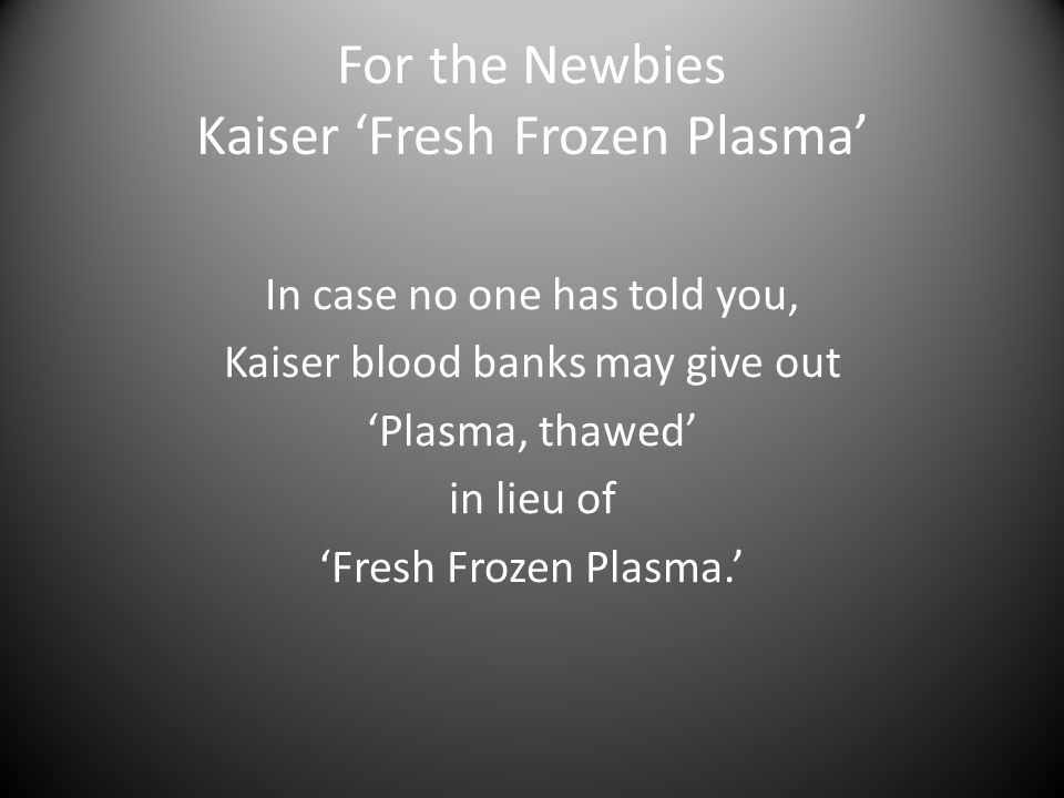 For the Newbies Kaiser 'Fresh Frozen Plasma' In case no one has told you, Kaiser blood banks may give out 'Plasma, thawed' in lieu of 'Fresh Frozen Plasma.'
