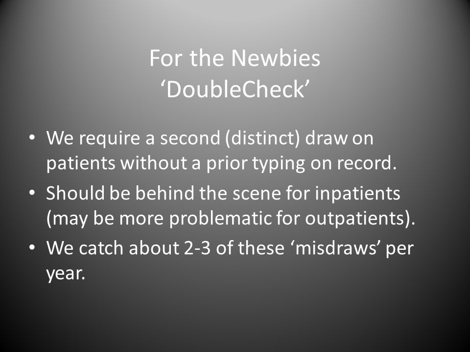 For the Newbies 'DoubleCheck' We require a second (distinct) draw on patients without a prior typing on record.