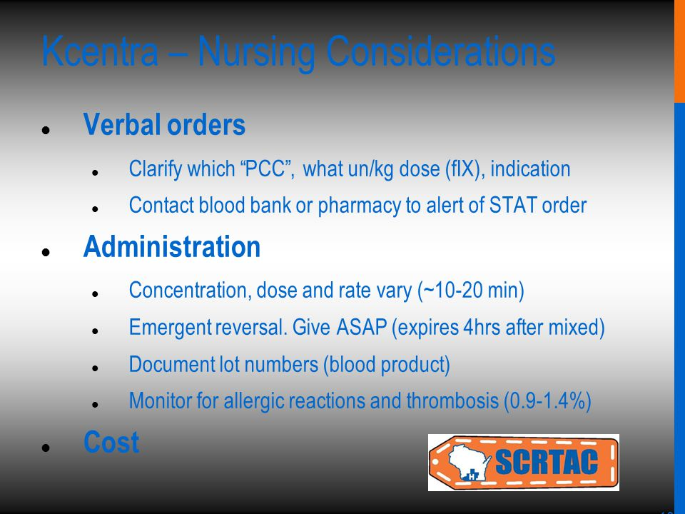 10 Kcentra – Nursing Considerations Verbal orders Clarify which PCC , what un/kg dose (fIX), indication Contact blood bank or pharmacy to alert of STAT order Administration Concentration, dose and rate vary (~10-20 min) Emergent reversal.