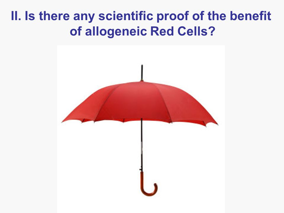II. Is there any scientific proof of the benefit of allogeneic Red Cells?