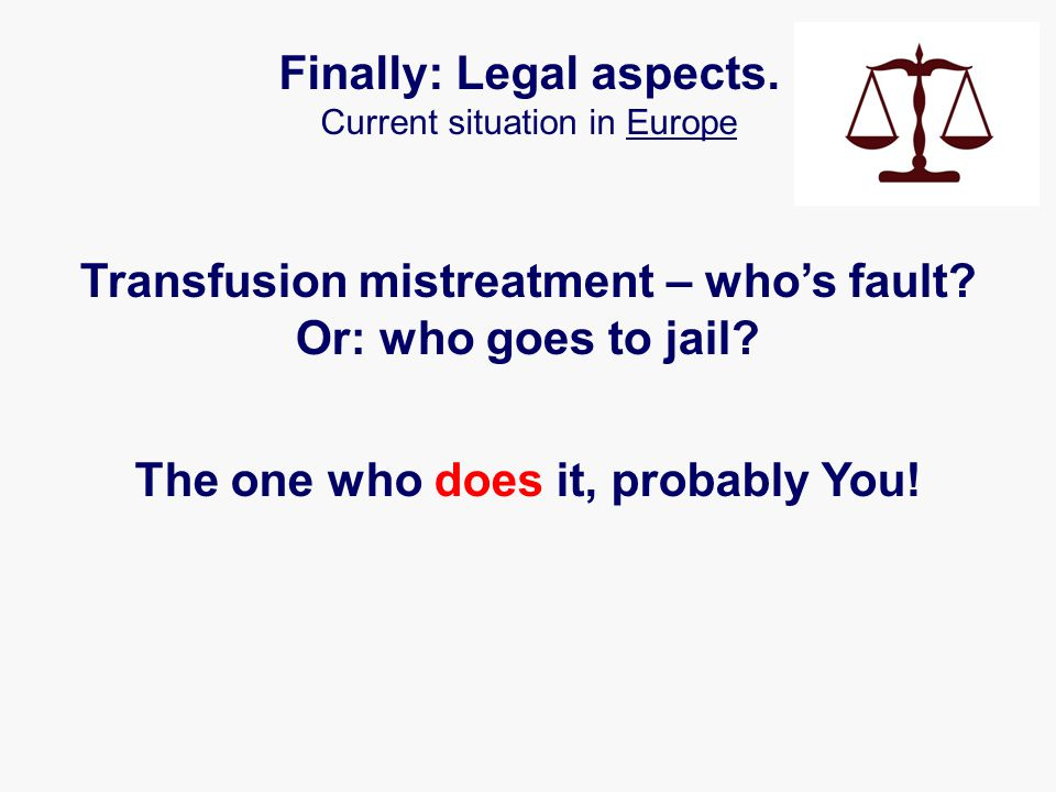 Transfusion mistreatment – who's fault? Or: who goes to jail? The one who does it, probably You! Finally: Legal aspects. Current situation in Europe