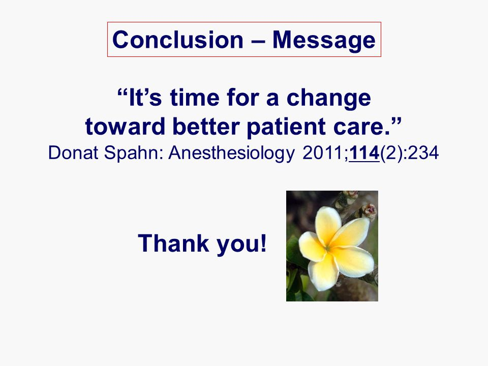 Conclusion – Message It's time for a change toward better patient care. Donat Spahn: Anesthesiology 2011;114(2):234 Thank you!