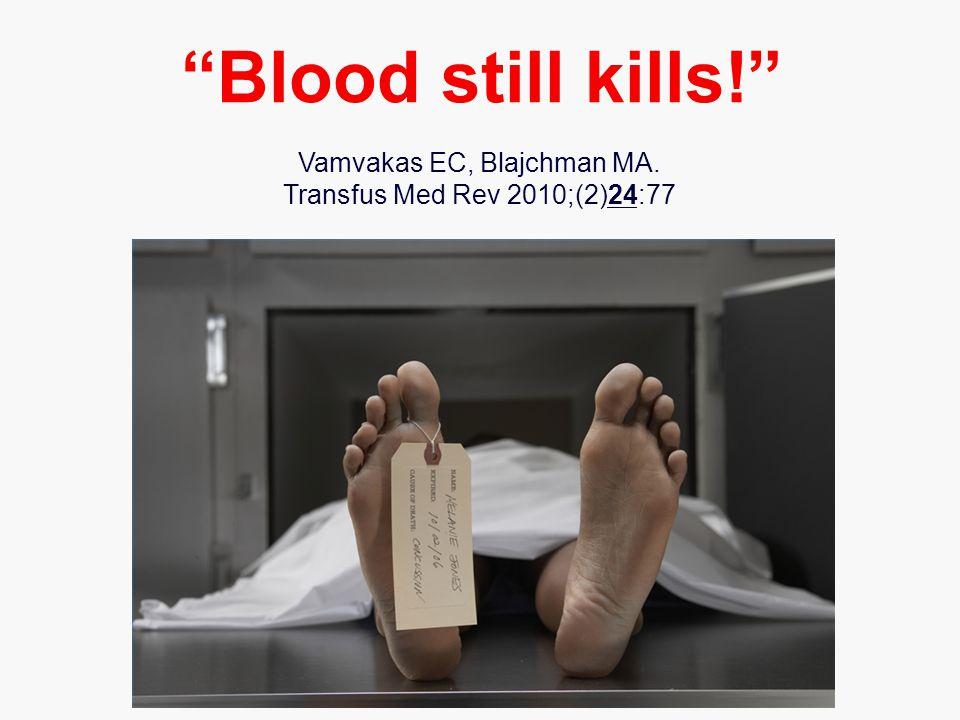 Vamvakas EC, Blajchman MA. Transfus Med Rev 2010;(2)24:77 Blood still kills!