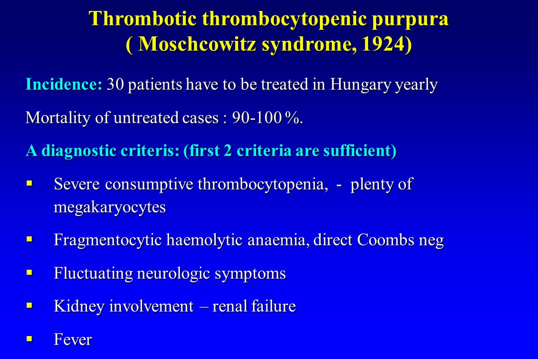Thrombotic thrombocytopenic purpura ( Moschcowitz syndrome, 1924) Incidence: 30 patients have to be treated in Hungary yearly Mortality of untreated c