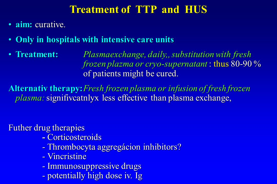 Treatment of TTP and HUS aim: curative.aim: curative. Only in hospitals with intensive care unitsOnly in hospitals with intensive care units Treatment