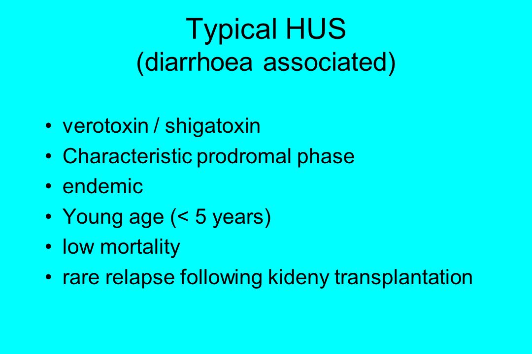 Typical HUS (diarrhoea associated) verotoxin / shigatoxin Characteristic prodromal phase endemic Young age (< 5 years) low mortality rare relapse foll