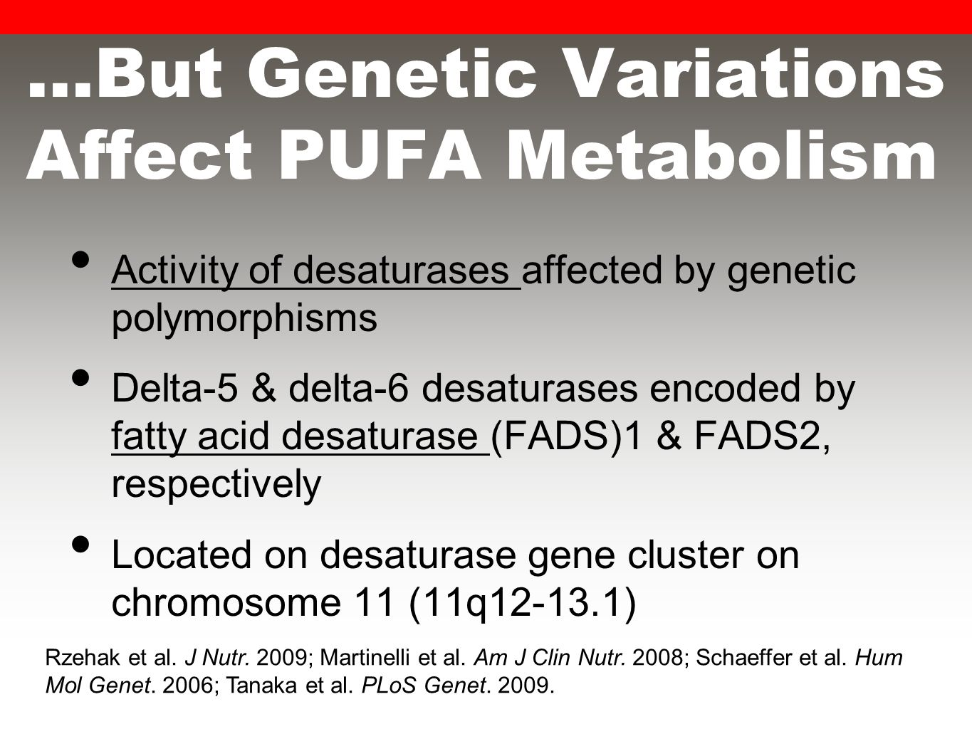 …But Genetic Variations Affect PUFA Metabolism Activity of desaturases affected by genetic polymorphisms Delta-5 & delta-6 desaturases encoded by fatty acid desaturase (FADS)1 & FADS2, respectively Located on desaturase gene cluster on chromosome 11 (11q12-13.1) Rzehak et al.