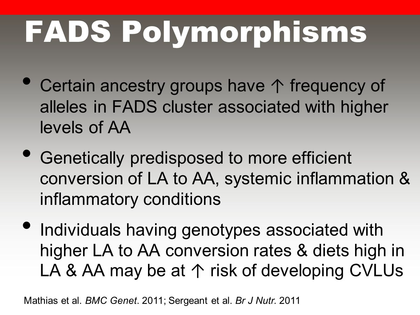 FADS Polymorphisms Certain ancestry groups have ↑ frequency of alleles in FADS cluster associated with higher levels of AA Genetically predisposed to more efficient conversion of LA to AA, systemic inflammation & inflammatory conditions Individuals having genotypes associated with higher LA to AA conversion rates & diets high in LA & AA may be at ↑ risk of developing CVLUs Mathias et al.