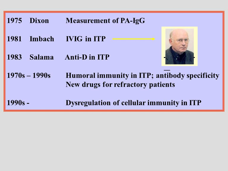 1975Dixon Measurement of PA-IgG 1981Imbach IVIG in ITP 1983Salama Anti-D in ITP 1970s – 1990s Humoral immunity in ITP; antibody specificity New drugs for refractory patients 1990s - Dysregulation of cellular immunity in ITP