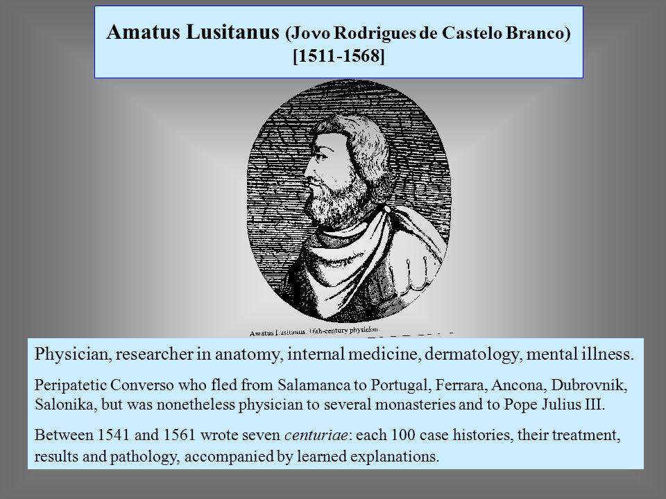 Amatus Lusitanus (Jo n o Rodrigues de Castelo Branco) [1511-1568] Physician, researcher in anatomy, internal medicine, dermatology, mental illness.