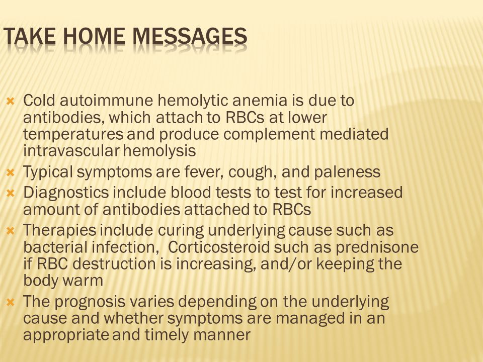  Cold autoimmune hemolytic anemia is due to antibodies, which attach to RBCs at lower temperatures and produce complement mediated intravascular hemolysis  Typical symptoms are fever, cough, and paleness  Diagnostics include blood tests to test for increased amount of antibodies attached to RBCs  Therapies include curing underlying cause such as bacterial infection, Corticosteroid such as prednisone if RBC destruction is increasing, and/or keeping the body warm  The prognosis varies depending on the underlying cause and whether symptoms are managed in an appropriate and timely manner