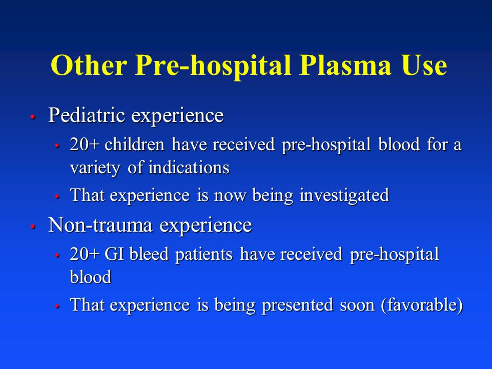 Other Pre-hospital Plasma Use Pediatric experience Pediatric experience 20+ children have received pre-hospital blood for a variety of indications 20+