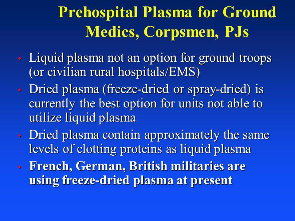 Prehospital Plasma for Ground Medics, Corpsmen, PJs Liquid plasma not an option for ground troops (or civilian rural hospitals/EMS) Liquid plasma not