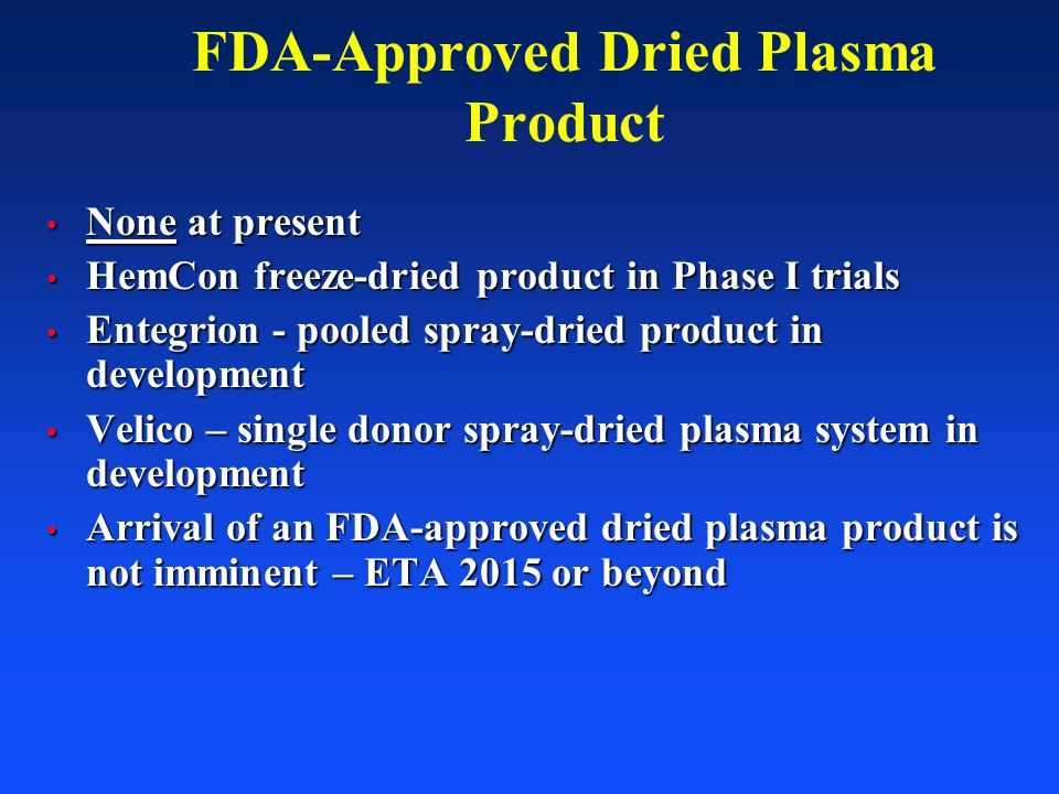 FDA-Approved Dried Plasma Product None at present None at present HemCon freeze-dried product in Phase I trials HemCon freeze-dried product in Phase I