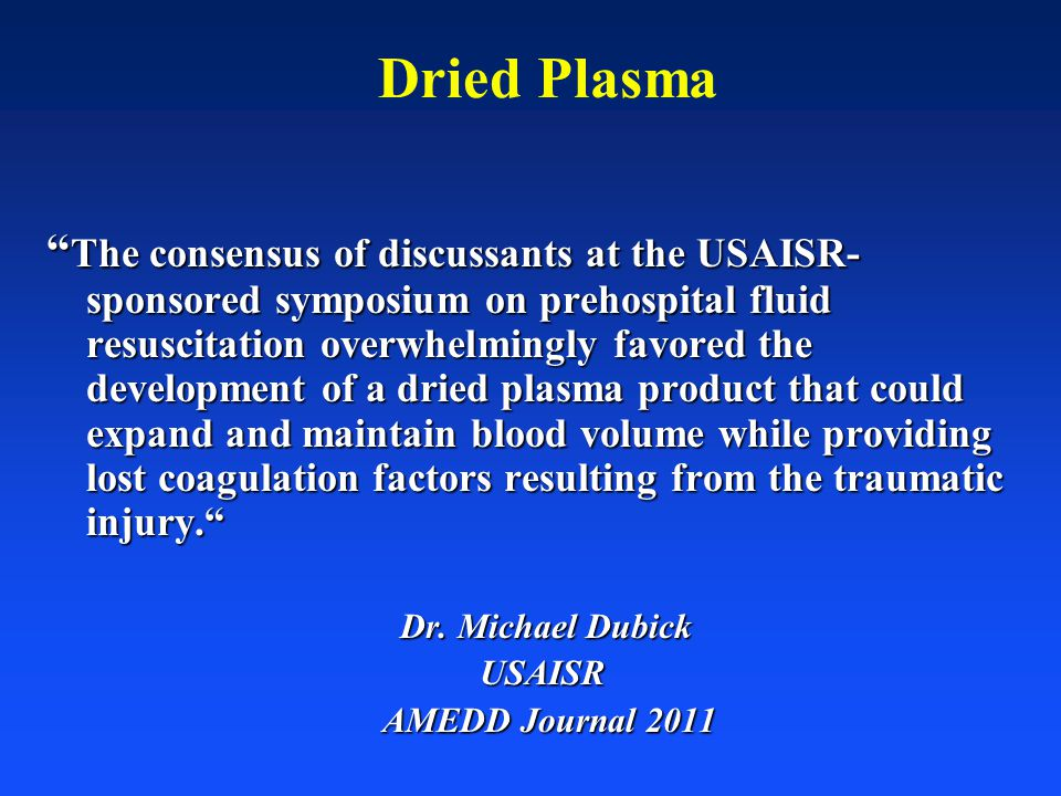 """Dried Plasma """" The consensus of discussants at the USAISR- sponsored symposium on prehospital fluid resuscitation overwhelmingly favored the developme"""