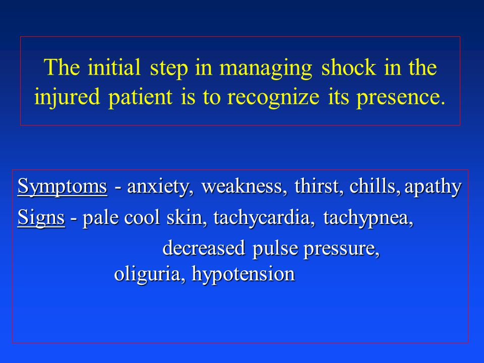 The initial step in managing shock in the injured patient is to recognize its presence. Symptoms - anxiety, weakness, thirst, chills,apathy Signs - pa