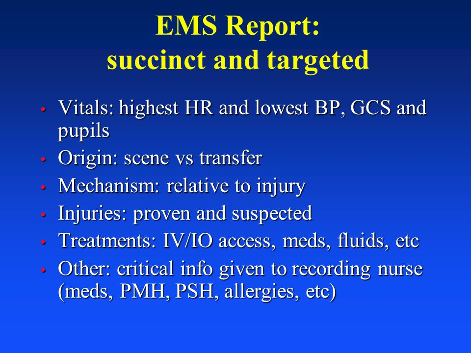EMS Report: succinct and targeted Vitals: highest HR and lowest BP, GCS and pupils Vitals: highest HR and lowest BP, GCS and pupils Origin: scene vs t