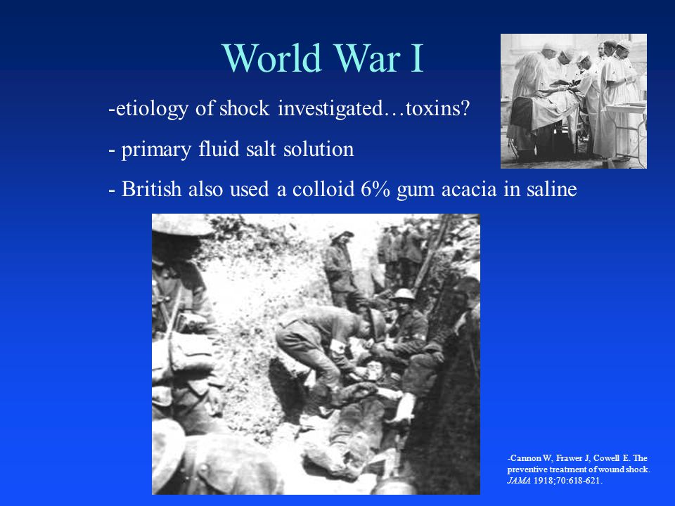 World War I -etiology of shock investigated…toxins? - primary fluid salt solution - British also used a colloid 6% gum acacia in saline -Cannon W, Fra