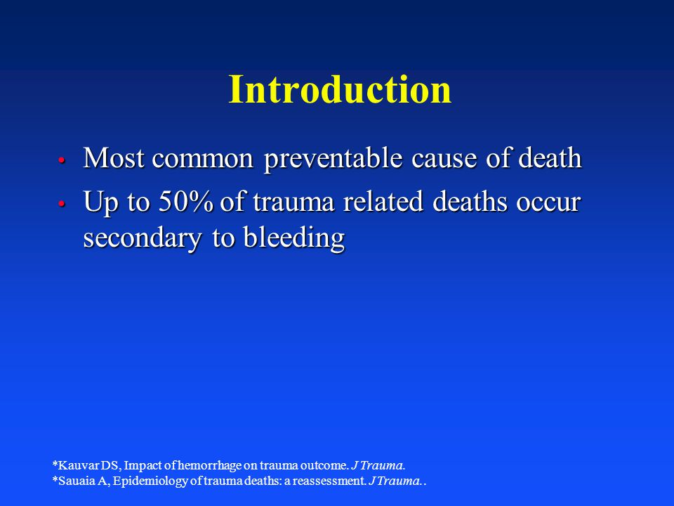 Introduction Most common preventable cause of death Most common preventable cause of death Up to 50% of trauma related deaths occur secondary to bleed