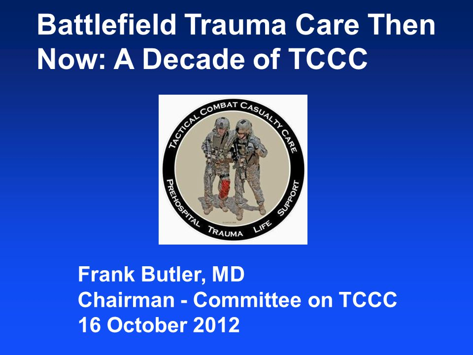 Battlefield Trauma Care Then Now: A Decade of TCCC Frank Butler, MD Chairman - Committee on TCCC 16 October 2012