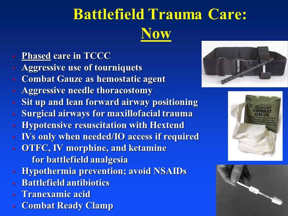 70 Battlefield Trauma Care: Now Phased care in TCCC Phased care in TCCC Aggressive use of tourniquets Aggressive use of tourniquets Combat Gauze as he