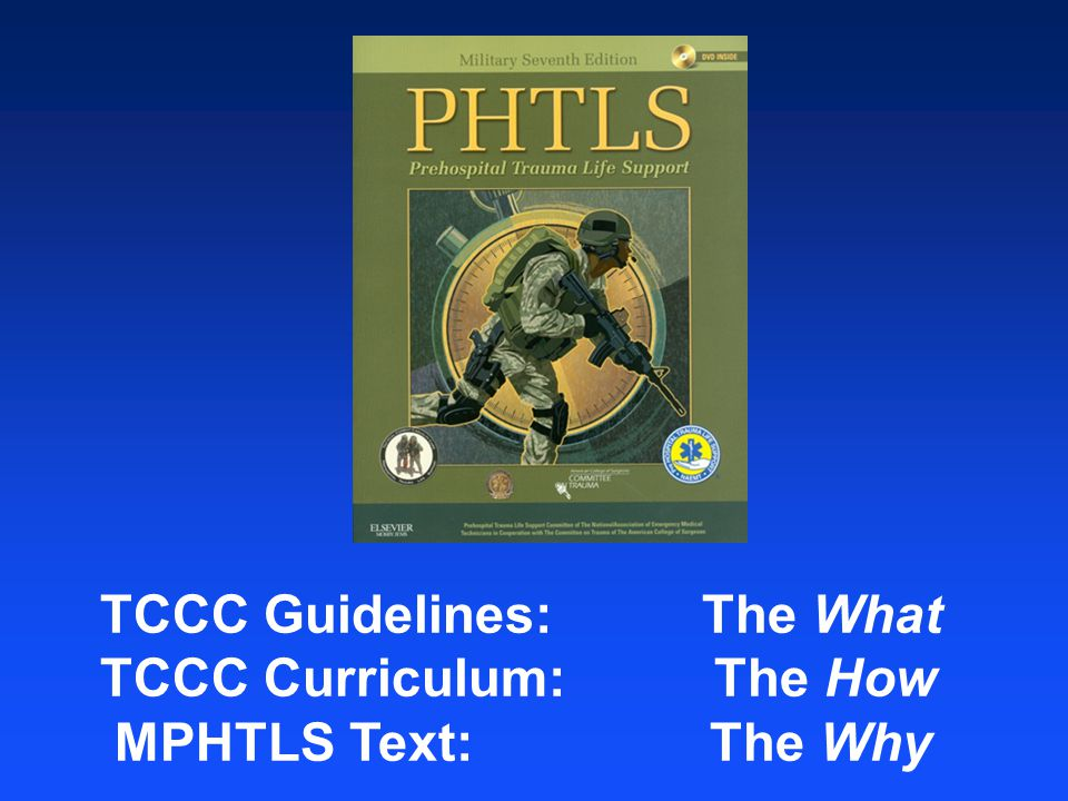 TCCC Guidelines: The What TCCC Curriculum: The How MPHTLS Text: The Why