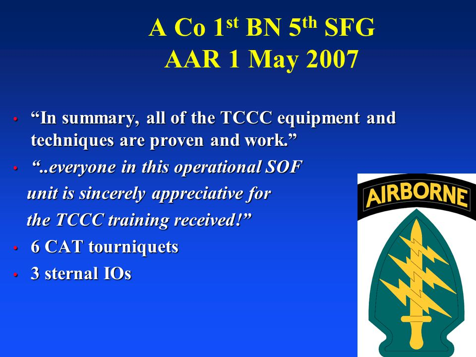 """73 A Co 1 st BN 5 th SFG AAR 1 May 2007 """"In summary, all of the TCCC equipment and techniques are proven and work."""" """"In summary, all of the TCCC equip"""