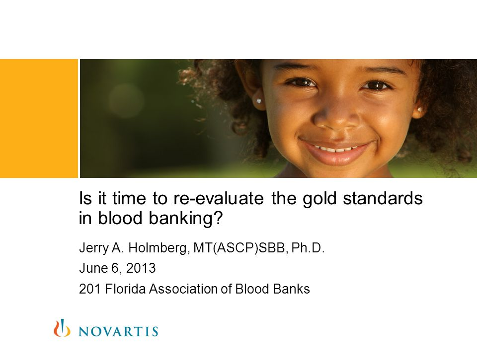 Jerry A. Holmberg, MT(ASCP)SBB, Ph.D. June 6, 2013 201 Florida Association of Blood Banks Is it time to re-evaluate the gold standards in blood bankin
