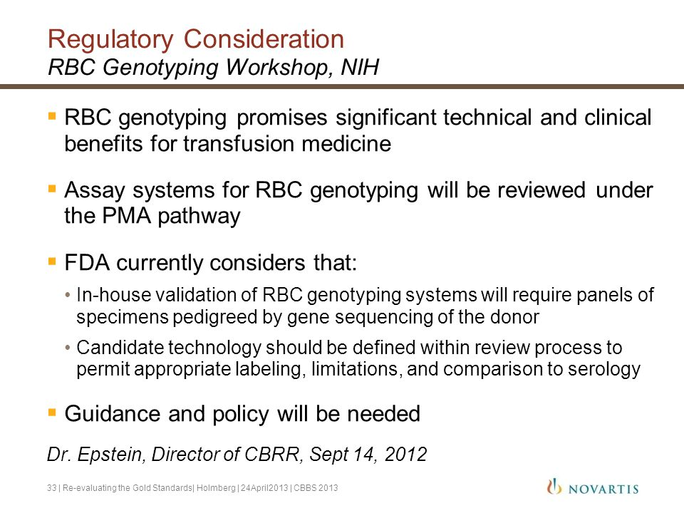 Regulatory Consideration RBC Genotyping Workshop, NIH  RBC genotyping promises significant technical and clinical benefits for transfusion medicine  Assay systems for RBC genotyping will be reviewed under the PMA pathway  FDA currently considers that: In-house validation of RBC genotyping systems will require panels of specimens pedigreed by gene sequencing of the donor Candidate technology should be defined within review process to permit appropriate labeling, limitations, and comparison to serology  Guidance and policy will be needed Dr.