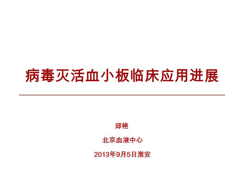 病毒灭活血小板临床应用进展 邱艳 北京血液中心 2013 年 9 月 5 日淮安
