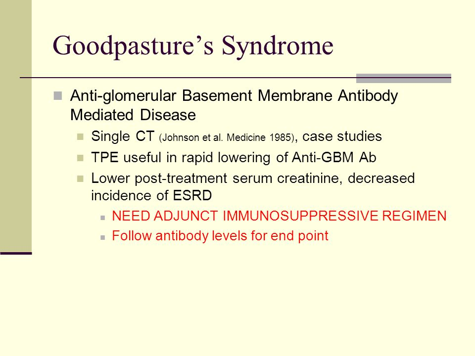 Goodpasture's Syndrome Anti-glomerular Basement Membrane Antibody Mediated Disease Single CT (Johnson et al. Medicine 1985), case studies TPE useful i