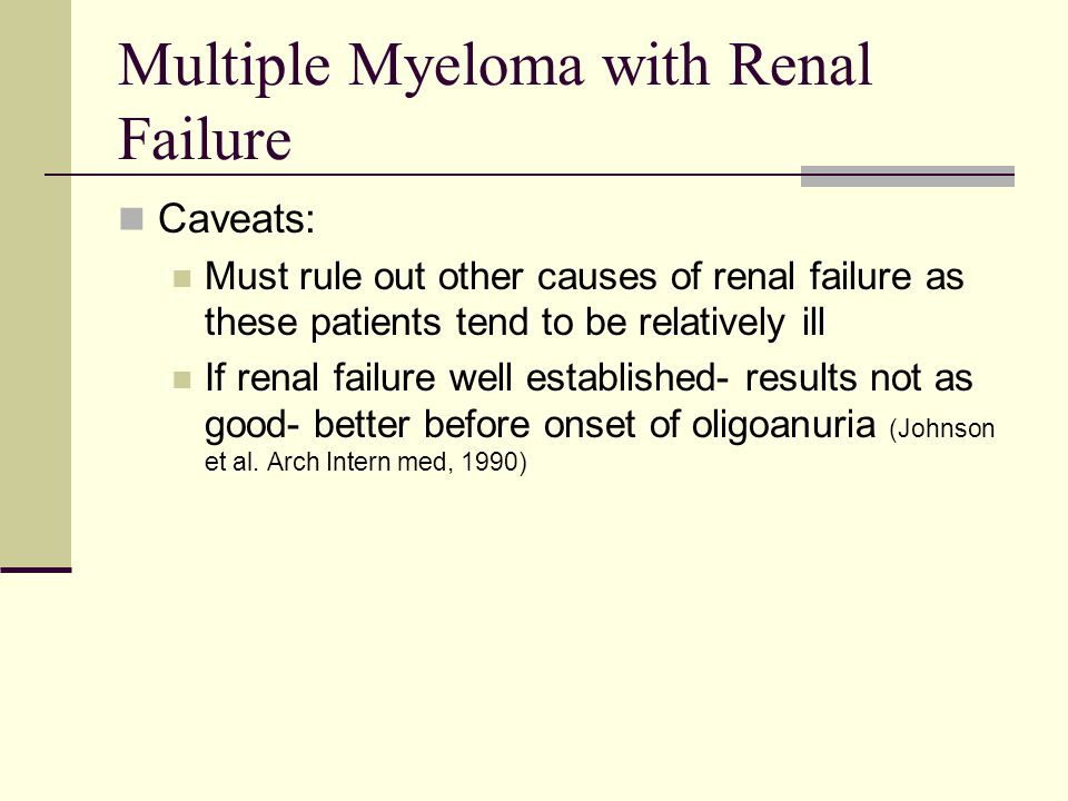 Multiple Myeloma with Renal Failure Caveats: Must rule out other causes of renal failure as these patients tend to be relatively ill If renal failure