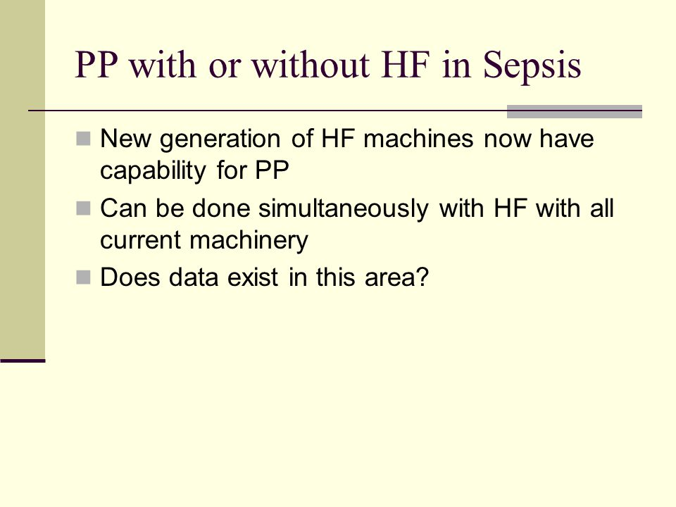 PP with or without HF in Sepsis New generation of HF machines now have capability for PP Can be done simultaneously with HF with all current machinery