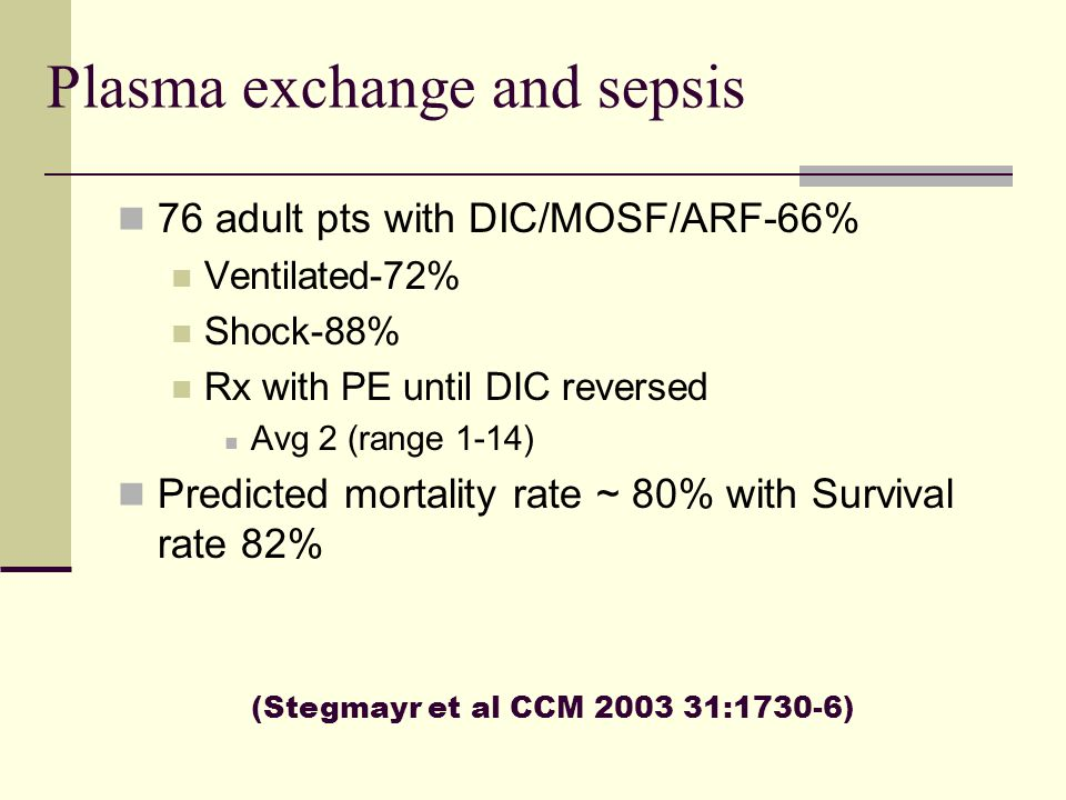 Plasma exchange and sepsis 76 adult pts with DIC/MOSF/ARF-66% Ventilated-72% Shock-88% Rx with PE until DIC reversed Avg 2 (range 1-14) Predicted mort
