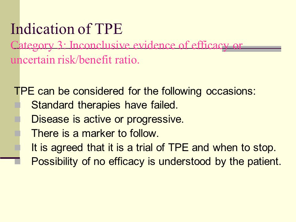 Indication of TPE Category 3: Inconclusive evidence of efficacy or uncertain risk/benefit ratio. TPE can be considered for the following occasions: St
