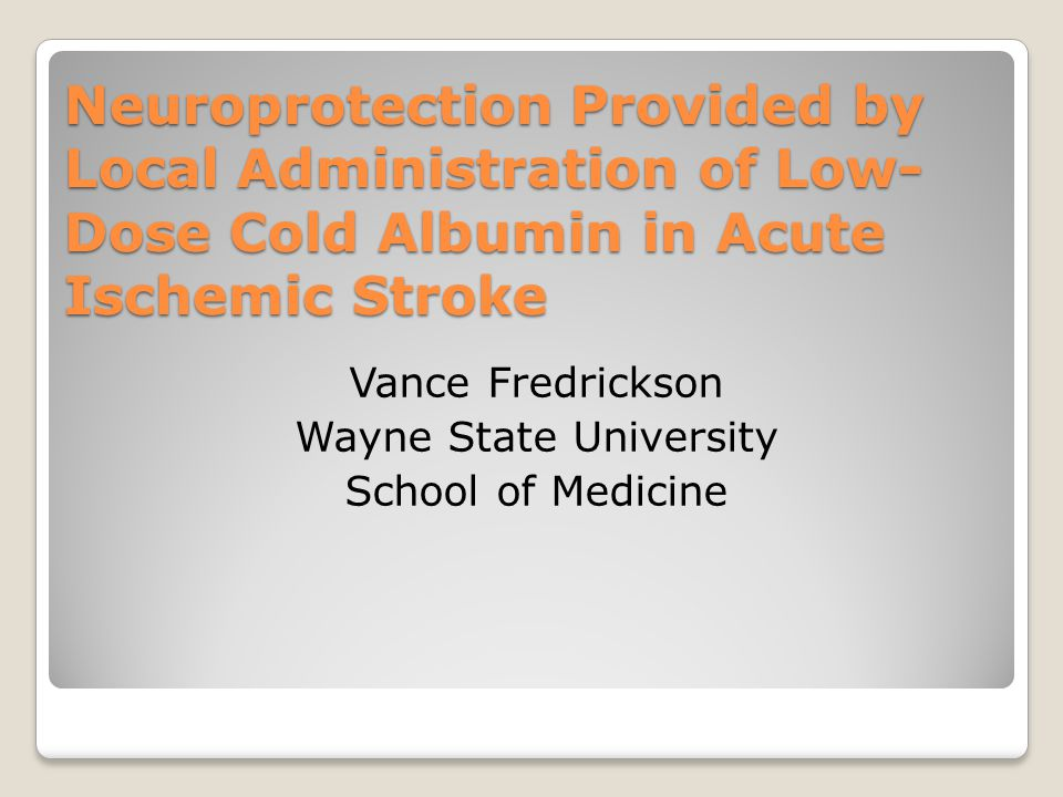 Neuroprotection Provided by Local Administration of Low- Dose Cold Albumin in Acute Ischemic Stroke Vance Fredrickson Wayne State University School of Medicine