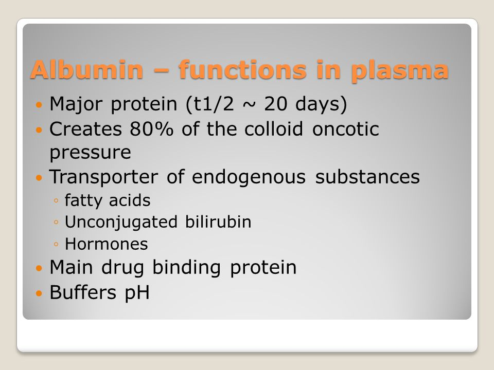 Albumin – functions in plasma Major protein (t1/2 ~ 20 days) Creates 80% of the colloid oncotic pressure Transporter of endogenous substances ◦fatty a