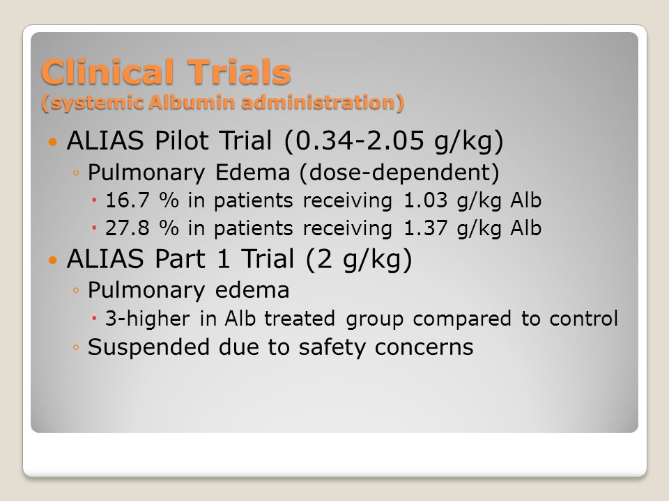 Clinical Trials (systemic Albumin administration) ALIAS Pilot Trial (0.34-2.05 g/kg) ◦Pulmonary Edema (dose-dependent)  16.7 % in patients receiving