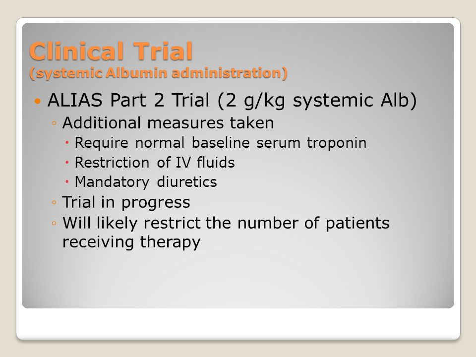 Clinical Trial (systemic Albumin administration) ALIAS Part 2 Trial (2 g/kg systemic Alb) ◦Additional measures taken  Require normal baseline serum troponin  Restriction of IV fluids  Mandatory diuretics ◦Trial in progress ◦Will likely restrict the number of patients receiving therapy