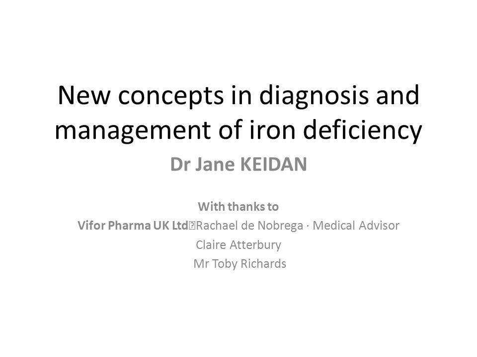 New concepts in diagnosis and management of iron deficiency Dr Jane KEIDAN With thanks to Vifor Pharma UK Ltd Rachael de Nobrega · Medical Advisor Cla
