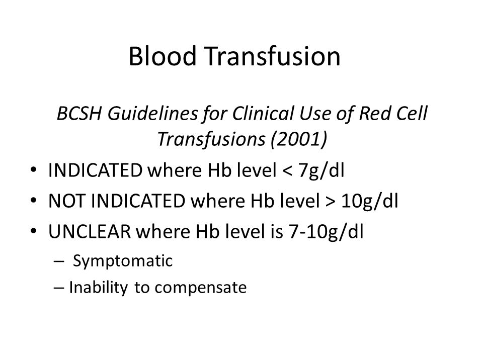 Blood Transfusion BCSH Guidelines for Clinical Use of Red Cell Transfusions (2001) INDICATED where Hb level < 7g/dl NOT INDICATED where Hb level > 10g