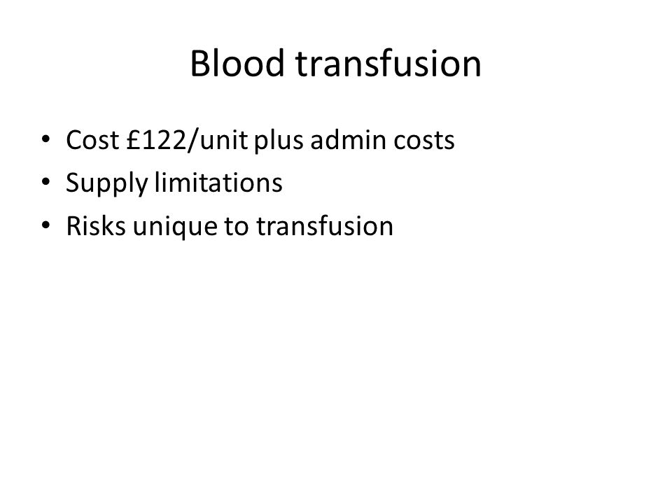 Blood transfusion Cost £122/unit plus admin costs Supply limitations Risks unique to transfusion