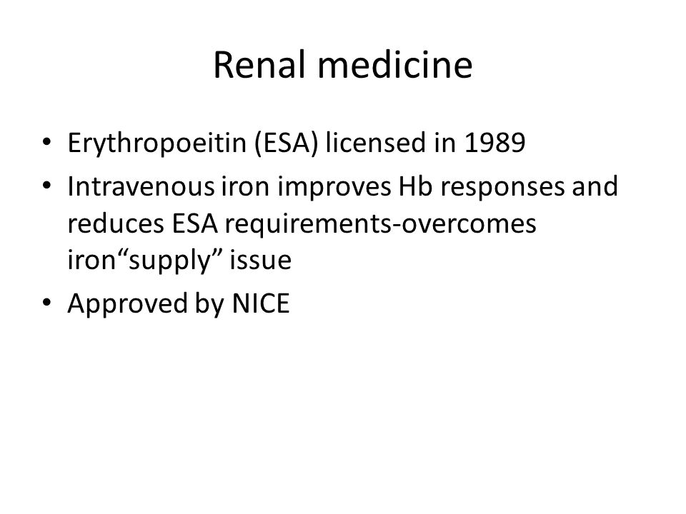 "Renal medicine Erythropoeitin (ESA) licensed in 1989 Intravenous iron improves Hb responses and reduces ESA requirements-overcomes iron""supply"" issue"