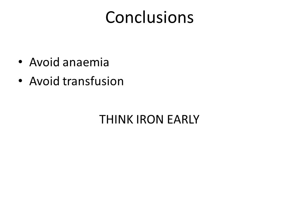 Conclusions Avoid anaemia Avoid transfusion THINK IRON EARLY