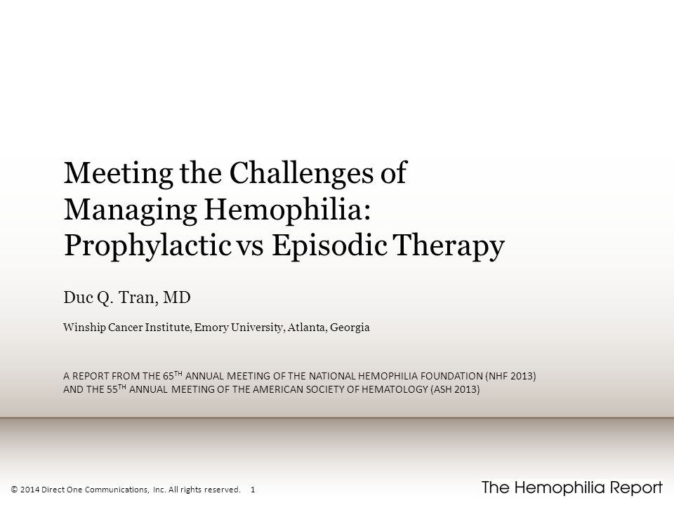 © 2014 Direct One Communications, Inc. All rights reserved. 1 Meeting the Challenges of Managing Hemophilia: Prophylactic vs Episodic Therapy Duc Q. T