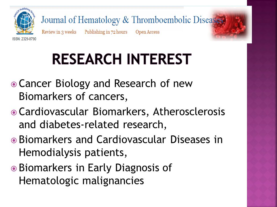  Cancer Biology and Research of new Biomarkers of cancers,  Cardiovascular Biomarkers, Atherosclerosis and diabetes-related research,  Biomarkers and Cardiovascular Diseases in Hemodialysis patients,  Biomarkers in Early Diagnosis of Hematologic malignancies