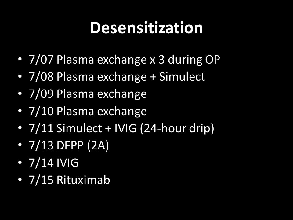 Desensitization 7/07 Plasma exchange x 3 during OP 7/08 Plasma exchange + Simulect 7/09 Plasma exchange 7/10 Plasma exchange 7/11 Simulect + IVIG (24-hour drip) 7/13 DFPP (2A) 7/14 IVIG 7/15 Rituximab