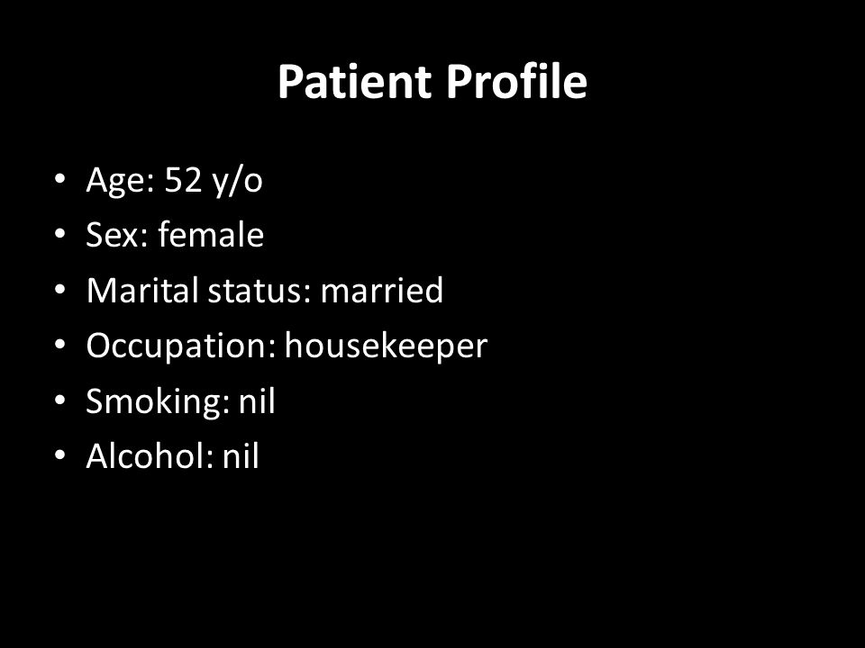Patient Profile Age: 52 y/o Sex: female Marital status: married Occupation: housekeeper Smoking: nil Alcohol: nil