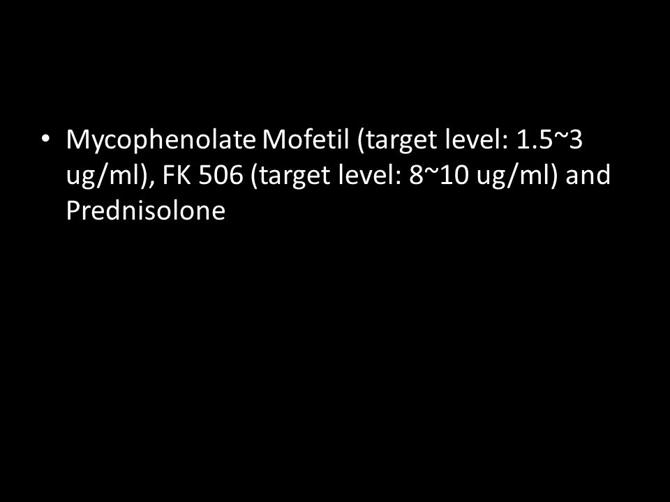 Mycophenolate Mofetil (target level: 1.5~3 ug/ml), FK 506 (target level: 8~10 ug/ml) and Prednisolone