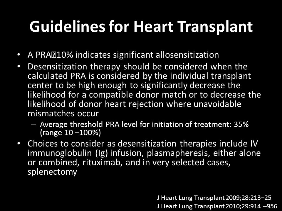 Guidelines for Heart Transplant A PRA10% indicates significant allosensitization Desensitization therapy should be considered when the calculated PRA is considered by the individual transplant center to be high enough to significantly decrease the likelihood for a compatible donor match or to decrease the likelihood of donor heart rejection where unavoidable mismatches occur – Average threshold PRA level for initiation of treatment: 35% (range 10 –100%) Choices to consider as desensitization therapies include IV immunoglobulin (Ig) infusion, plasmapheresis, either alone or combined, rituximab, and in very selected cases, splenectomy J Heart Lung Transplant 2009;28:213–25 J Heart Lung Transplant 2010;29:914 –956